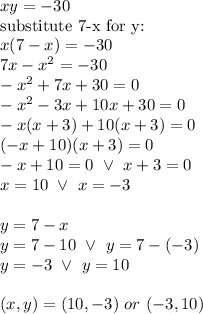 xy=-30 \\\hbox{substitute 7-x for y:} \\x(7-x)=-30 \\7x-x^2=-30 \\-x^2+7x+30=0 \\-x^2-3x+10x+30=0 \\-x(x+3)+10(x+3)=0 \\(-x+10)(x+3)=0 \\-x+10=0 \ \lor \ x+3=0 \\x=10 \ \lor \ x=-3 \\ \\y=7-x \\y=7-10 \ \lor \ y=7-(-3) \\y=-3 \ \lor \ y=10 \\ \\(x,y)=(10,-3) \ or \ (-3,10)
