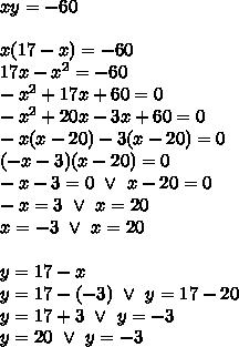 xy=-60 \\ \\x(17-x)=-60 \\17x-x^2=-60 \\-x^2+17x+60=0 \\-x^2+20x-3x+60=0 \\-x(x-20)-3(x-20)=0 \\(-x-3)(x-20)=0 \\-x-3=0 \ \lor \ x-20=0 \\-x=3 \ \lor \ x=20 \\x=-3 \ \lor \ x=20 \\ \\y=17-x \\y=17-(-3) \ \lor \ y=17-20 \\y=17+3 \ \lor \ y=-3 \\y=20 \ \lor \ y=-3