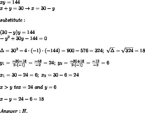 xy=144\\x+y=30\to x=30-y\\\\substitute:\\\\(30-y)y=144\\-y^2+30y-144=0\\\\\Delta=30^2-4\cdot(-1)\cdot(-144)=900-576=324;\ \sqrt\Delta=\sqrt{324}=18\\\\y_1=\frac{-30-18}{2\cdot(-1)}=\frac{-48}{-2}=24;\ y_2=\frac{-30+18}{2\cdot(-1)}=\frac{-12}{-2}=6\\\\x_1=30-24=6;\ x_2=30-6=24\\\\x > y\ to x=24\ and\ y=6\\\\x-y=24-6=18\\\\Answer:H.