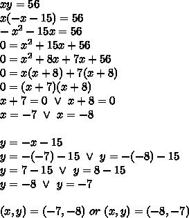 xy=56 \\x(-x-15)=56 \\-x^2-15x=56 \\0=x^2+15x+56 \\0=x^2+8x+7x+56 \\0=x(x+8)+7(x+8) \\0=(x+7)(x+8) \\x+7=0 \ \lor \ x+8=0 \\x=-7 \ \lor \ x=-8 \\ \\y=-x-15 \\y=-(-7)-15 \ \lor \ y=-(-8)-15 \\y=7-15 \ \lor \ y=8-15 \\y=-8 \ \lor \ y=-7 \\ \\(x,y)=(-7,-8) \ or \ (x,y)=(-8,-7)