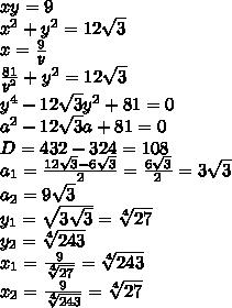 xy=9\\ x^2+y^2=12\sqrt3\\ x=\frac{9}{y}\\ \frac{81}{y^2}+y^2=12\sqrt3\\ y^4-12\sqrt3 y^2+81=0\\ a^2-12\sqrt3 a+81=0\\ D= 432-324=108\\a_1=\frac{12\sqrt3-6\sqrt3}{2}=\frac{6\sqrt3}{2}=3\sqrt3\\a_2=9\sqrt3\\ y_1=\sqrt{3\sqrt3}=\sqrt[4]{27}\\y_2=\sqrt[4]{243}\\ x_1=\frac{9}{\sqrt[4]{27}}=\sqrt[4]{243}\\ x_2=\frac{9}{\sqrt[4]{243}}=\sqrt[4]{27}\\