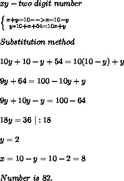 xy- two\ digit\ number\\ \left \{ {{x+y=10-->x=10-y} \atop {y*10+x+54=10x+y}} \right. \\Substitution\ method\\10y+10-y+54=10(10-y)+y\\ 9y+64=100-10y+y\\9y+10y-y=100-64\\18y=36\ |:18\\y=2 \\x=10-y=10-2=8\\ Number\ is\ 82.