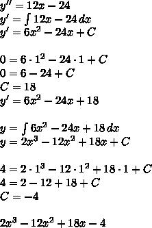 y''=12x-24\\y'=\int 12x-24\, dx\\y'=6x^2-24x+C\\\\0=6\cdot1^2-24\cdot1+C\\0=6-24+C\\C=18\\y'=6x^2-24x+18\\\\y=\int 6x^2-24x+18\, dx\\y=2x^3-12x^2+18x+C\\\\4=2\cdot1^3-12\cdot1^2+18\cdot1+C\\4=2-12+18+C\\C=-4\\\\ 2x^3-12x^2+18x-4
