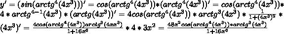 y'=(sin(arctg^4 (4x^3)))'=cos(arctg^4 (4x^3))*(arctg^4 (4x^3))'=cos(arctg^4 (4x^3))*4*arctg^{4-1}(4x^3)*(arctg (4x^3))'=4cos (arctg^4(4x^3))*arctg^3 (4x^3)*\frac{1}{1+(4x^3)^2}*(4x^3)'=\frac{4cos(arctg^4 (4x^3))arctg^3(4xx^3)}{1+16x^6}*4*3x^2=\frac{48x^2cos(arctg^4 (4x^3))*arctg^3 (4x^3)}{1+16x^6}