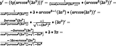 y'=(tg(arccos^3 (3x^2)))'=\frac{1}{(cos(arccos^3 (3x^2)))^2}*(arccos^3 (3x^2))'=\\\\ \frac{1}{cos^2 (arccos^3 (3x^2))}*3*arccos^{3-1} (3x^2)*(arccos (3x^2))'=\\\\ \frac{3arccos^2(3x^2)}{cos^2 (arccos^3 (3x^2))}* \frac{-1}{\sqrt{1-(3x^2)^2}}*(3x^2)'=\\\\ \frac{-3arccos^2 (3x^2)}{cos^2 (arccos^3 (3x^2))*\sqrt{1-9x^4})}*3*2x=\\\\ \frac{-18x *arccos^2(3x^2)}{cos^2 (arccos^3 (3x^2))*\sqrt{1-9x^4}}