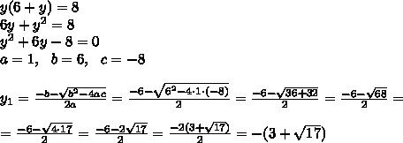y(6+y) =8 \\6y+y^2=8\\ y^2+6y-8=0\\a=1,\ \ b=6, \ \ c=-8\\\\y_{1}=\frac{-b-\sqrt{b^{2}-4ac}}{2a} =\frac{-6-\sqrt{6^2-4\cdot 1\cdot (-8)}}{2}= \frac{-6-\sqrt{36+32}}{2}=\frac{-6-\sqrt{68}}{2}=\\\\=\frac{-6-\sqrt{4\cdot 17}}{2}=\frac{-6-2\sqrt{17}}{2}=\frac{-2(3+\sqrt{17})}{2}=-(3+\sqrt{17})