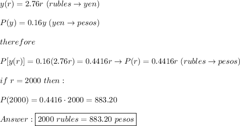 y(r)=2.76r\ (rubles\to yen)\\\\P(y)=0.16y\ (yen\to pesos)\\\\therefore\\\\P[y(r)]=0.16(2.76r)=0.4416r\to P(r)=0.4416r\ (rubles\to pesos)\\\\if\ r=2000\ then:\\\\P(2000)=0.4416\cdot2000=883.20\\\\Answer:\boxed{2000\ rubles=883.20\ pesos}