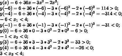 y(x)=6+36x-3x^2-2x^3;\\  y(-6)=6+36*(-6)-3*(-6)^2-2*(-6)^3=114>0;\\ y(-4)=6+36*(-4)-3*(-4)^2-2*(-4)^3=-314<0;\\ -6<x_1<4;\\ y(-1)=6+36*(-1)-3*(-1)^2-2*(-1)^3=-31<0;\\ y(0)=6+36*0-3*0^2-2*0^3=6>0;\\ -1<x_2<0;\\ y(3)=6+36*3-3*3^2-2*3^3=33>0;\\ y(4)=6+36*4-3*4^2-2*4^3=-26<0;\\  3<x_3<4;