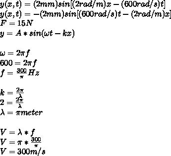 y(x,t)=(2mm)sin[(2rad/m)x-(600 rad/s)t] \\ y(x,t)=-(2mm)sin[(600 rad/s)t-(2rad/m)x] \\ F=15N \\ y=A*sin (\omega t-kx) \\ \\  \omega=2\pi f \\ 600=2\pi f \\ f= \frac{300}{\pi} Hz \\  \\ k= \frac{2\pi}{\lambda}  \\ 2= \frac{2\pi}{\lambda}  \\ \lambda=\pi meter \\  \\ V=\lambda*f \\ V=\pi*\frac{300}{\pi} \\ V=300m/s