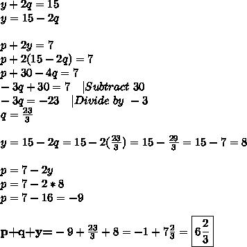 y+2q=15\y=15-2q\\p+2y=7\p+2(15-2q)=7\p+30-4q=7\-3q+30=7\ \ \ |Subtract\ 30 \-3q=-23\ \ \ |Divide\ by\ -3\q=\frac{23}{3}\\y=15-2q=15-2(\frac{23}{3})=15-\frac{29}{3}=15-7=8\\p=7-2y\p=7-2*8\p=7-16=-9\\\textbf{p+q+y=}-9+\frac{23}{3}+8=-1+7\frac{2}{3}=\boxed{6\frac{2}{3}}