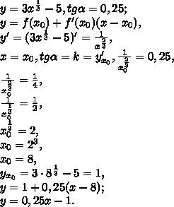y= 3x^{ \frac{1}{3} } -5, tg \alpha=0,25;\\ y=f(x_0)+f'(x_0)(x-x_0),\\y'=(3x^{ \frac{1}{3} } -5)'= \frac{1}{x^ \frac{2}{3} }, \\x=x_0, tg \alpha=k=y_{x_0}',  \frac{1}{x_0^ \frac{2}{3} }=0,25, \\\frac{1}{x_0^ \frac{2}{3} }= \frac{1}{4} ,\\\frac{1}{x_0^ \frac{1}{3} }= \frac{1}{2} ,\\x_0^ \frac{1}{3} =2, \\x_0=2^3, \\x_0=8, \\y_{x_0}=3\cdot8^{ \frac{1}{3} } -5=1, \\y=1+0,25(x-8);\\y=0,25x-1.