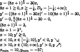 y=(8x+1) ^{ \frac{5}{4} } -30x, \\&#10;8x+1 \geq 0, x \geq - \frac{1}{8}, D_y=[- \frac{1}{8};+\infty);\\&#10;y'=((8x+1) ^{ \frac{5}{4} } -30x)'=10(8x+1) ^{ \frac{1}{4} } -30, \\&#10;y'=0, \frac{5}{4}(8x+1) ^{ \frac{1}{4} } -30=0, \\&#10;(8x+1) ^{ \frac{1}{4} }=3, \\&#10;8x+1=3^4, \\&#10;x=10;&#10;y'\gtrless0, \\&#10;x<10, x\in[- \frac{1}{8};10),  y'<0, y\searrow; \\&#10;x>10, x\in(10;+\infty), y'>0, y\nearrow; \\ x_{min}=10, y_{min}=-57; \\