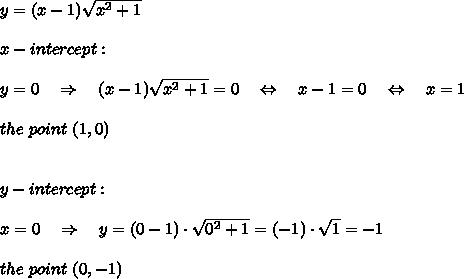 y=(x-1) \sqrt{x^2+1} \\\\x-intercept:\\\\y=0\ \ \ \Rightarrow\ \ \ (x-1) \sqrt{x^2+1}=0\ \ \ \Leftrightarrow\ \ \ x-1=0\ \ \ \Leftrightarrow\ \ \ x=1\\\\the\ point\ (1,0)\\\\\\y-intercept:\\\\x=0\ \ \ \Rightarrow\ \ \ y=(0-1)\cdot\sqrt{0^2+1}=(-1)\cdot \sqrt{1} =-1\\\\the\ point\ (0,-1)