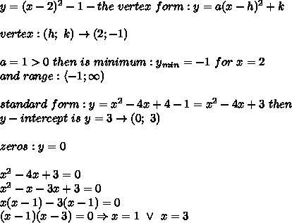 y=(x-2)^2-1-the\ vertex\ form:y=a(x-h)^2+k\\\\vertex:(h;\ k)\to(2;-1)\\\\a=1 > 0\ then\ is\ minimum:y_{min}=-1\ for\ x=2\\and\ range:\left<-1;\infty\right)\\\\standard\ form:y=x^2-4x+4-1=x^2-4x+3\ then\\y-intercept\ is\ y=3\to(0;\ 3)\\\\zeros:y=0\\\\x^2-4x+3=0\\x^2-x-3x+3=0\\x(x-1)-3(x-1)=0\\(x-1)(x-3)=0\Rightarrow x=1\ \vee\ x=3