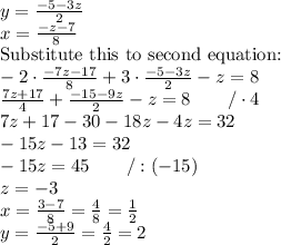 y=\frac{-5-3z}{2} \\ x=\frac{-z-7}{8} \ \\ \hbox{Substitute this to second equation:} \\  -2 \cdot \frac{-7z-17}{8}+3 \cdot \frac{-5-3z}{2}-z=8  \\ \frac{7z+17}{4}+\frac{-15-9z}{2}-z=8 \qquad /\cdot 4 \\ 7z+17-30-18z-4z=32 \\ -15z-13=32 \\ -15z=45 \qquad /:(-15) \\ z=-3 \\ x=\frac{3-7}{8}=\frac{4}{8}=\frac{1}{2} \\ y=\frac{-5+9}{2}=\frac{4}{2}=2