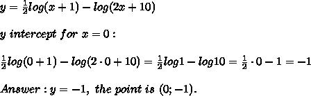 y=\frac{1}{2}log(x+1)-log(2x+10)\\\\y\ intercept\ for\ x=0:\\\\\frac{1}{2}log(0+1)-log(2\cdot0+10)=\frac{1}{2}log1-log10=\frac{1}{2}\cdot0-1=-1\\\\Answer:y=-1,\ the\ point\ is\ (0;-1).