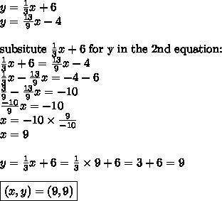 y=\frac{1}{3}x+6 \\y=\frac{13}{9}x-4 \\ \\\hbox{subsitute } \frac{1}{3}x+6 \hbox{ for y in the 2nd equation:} \\\frac{1}{3}x+6=\frac{13}{9}x-4 \\\frac{1}{3}x-\frac{13}{9}x=-4-6 \\\frac{3}{9}-\frac{13}{9}x=-10 \\\frac{-10}{9}x=-10 \\x=-10 \times \frac{9}{-10} \\x=9 \\ \\y=\frac{1}{3}x+6=\frac{1}{3} \times 9+6= 3+6=9 \\ \\\boxed{(x,y)=(9,9)}