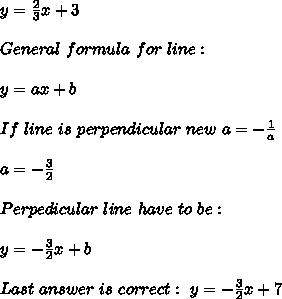 y=\frac{2}{3}x+3\\\\General\ formula\ for\ line:\\\\y=ax+b\\\\If\ line\ is\ perpendicular\ new\ a=-\frac{1}{a}\\\\a=-\frac{3}{2}\\\\Perpedicular\ line\ have\ to\ be:\\\\y=-\frac{3}{2}x+b\\\\Last\ answer\ is\ correct:\ y=-\frac{3}{2}x+7