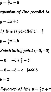 y=\frac{4}{3}x+8\\\\equation\ of\ line\ parallel\ to \given \one\\\\y=ax+b\\\\If\ line\ is\ parallel\ a=\frac{4}{3}\\\\y=\frac{4}{3}x+b\\\\Substituting\ point\ (-6,-6)\\\\-6=-6*\frac{4}{3}+b\\\\-6=-8+b\ \ \ | add\ 8\\\\b=2\\\\Equation\ of\ line\ y=\frac{4}{3}x+2