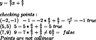 y=\frac{6}{7}x+\frac{5}{7}\\\\checking\ points:\\(-2,-1)\ \ -1=-2*\frac{6}{7}+\frac{5}{7}=\frac{-7}{7}=-1\ true\\(5,5)\ \ 5=5*\frac{6}{7}+\frac{5}{7}=5\ true\\(7,9)\ \ 9=7*\frac{6}{7}+\frac{5}{7} \neq 6\frac{5}{7}=\ false\\Points\ are\ not\ collinear