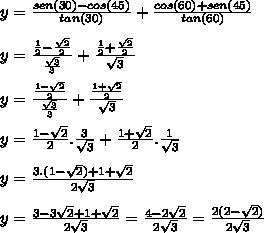 y=\frac{sen(30)-cos(45)}{tan(30)}+\frac{cos(60)+sen(45)}{tan(60)}  \\\\y=\frac{\frac{1}{2}-\frac{\sqrt2}{2}}{\frac{\sqrt3}{3}}+\frac{\frac{1}{2}+\frac{\sqrt2}{2}}{\sqrt3}   \\\\y=\frac{\frac{1-\sqrt2}{2}}{\frac{\sqrt3}{3}}+\frac{\frac{1+\sqrt2}{2}}{\sqrt3}   \\\\y=\frac{1-\sqrt2}{2}.\frac{3}{\sqrt3}+\frac{1+\sqrt2}{2}.\frac{1}{\sqrt3}  \\\\y=\frac{3.(1-\sqrt2)+1+\sqrt2}{2\sqrt3}   \\\\y=\frac{3-3\sqrt2+1+\sqrt2}{2\sqrt3}=\frac{4-2\sqrt2}{2\sqrt3}=\frac{2(2-\sqrt2)}{2\sqrt3}\\