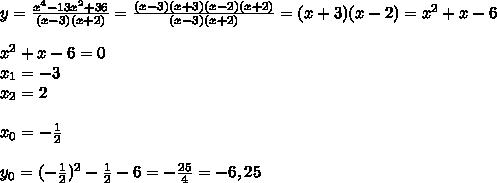 y=\frac{x^4-13x^2+36}{(x-3)(x+2)}= \frac{(x-3)(x+3)(x-2)(x+2)}{(x-3)(x+2)} =(x+3)(x-2)=x^2+x-6\\\\x^2+x-6=0\\x_1=-3\\x_2=2\\\\x_0=- \frac{1}{2}\\\\y_0= (-\frac{1}{2})^2-\frac{1}{2}-6=-\frac{25}{4}=-6,25 \\\\