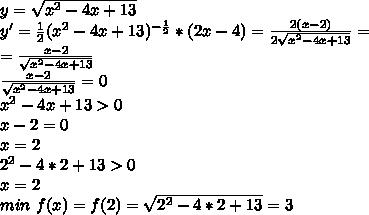 y=\sqrt{x^2-4x+13}\\ y'=\frac{1}{2}(x^2-4x+13)^{-\frac{1}{2}}*(2x-4)=\frac{2(x-2)}{2\sqrt{x^2-4x+13}}=\\ =\frac{x-2}{\sqrt{x^2-4x+13}}\\ \frac{x-2}{\sqrt{x^2-4x+13}}=0\\ x^2-4x+13>0\\ x-2=0\\ x=2\\ 2^2-4*2+13>0\\ x=2\\ min \ f(x)=f(2)=\sqrt{2^2-4*2+13}=3