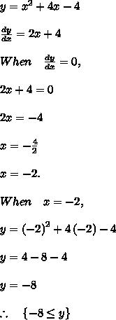 y={ x }^{ 2 }+4x-4\\ \\ \frac { dy }{ dx } =2x+4\\ \\ When\quad \frac { dy }{ dx } =0,\\ \\ 2x+4=0\\ \\ 2x=-4\\ \\ x=-\frac { 4 }{ 2 } \\ \\ x=-2.\\ \\ When\quad x=-2,\\ \\ y={ \left( -2 \right)  }^{ 2 }+4\left( -2 \right) -4\\ \\ y=4-8-4\\ \\ y=-8\\ \\ \therefore \quad \left\{ -8\le y \right\}