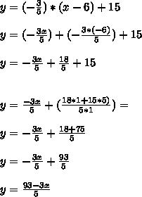 y= (-\frac{3}{5} )*(x-6)+15\\\\y=( - \frac{3x}{5} )+(- \frac{3*(-6)}{5} )+15\\\\y=- \frac{3x}{5} + \frac{18}{5} +15\\\\\\y= \frac{-3x}{5} +( \frac{18*1+15*5)}{5*1} )= \\\\\ y= -\frac{3x}{5} +\frac{18+75}{5} \\\\ y=-\frac{3x}{5} +\frac{93}{5}\\\\ y= \frac{93-3x}{5}