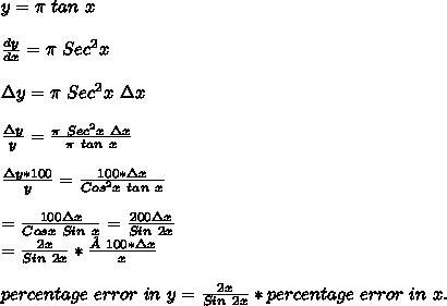 y= \pi\ tan\ x\\\\ \frac{dy}{dx} = \pi\ Sec^2x\\\\ \Delta y=\pi\ Sec^2x\ \Delta x\\\\ \frac{\Delta y}{y}=\frac{\pi\ Sec^2x\ \Delta x}{\pi\ tan\ x}\\\\\frac{\Delta y*100}{y}=\frac{100*\Delta x}{Cos^2x\ tan\ x}\\\\=\frac{100\Delta x}{Cosx\ Sin\ x}=\frac{200\Delta x}{Sin\ 2x}\\=\frac{2x}{Sin\ 2x} *\frac{100*\Delta x}{x}\\\\percentage\ error\ in\ y=\frac{2x}{Sin\ 2x} * percentage\ error\ in\ x.\\
