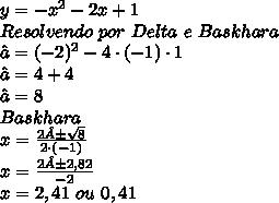 y= -x^{2}-2x+1\\ Resolvendo\ por\ Delta\ e\ Baskhara\\ ∆=(-2)^{2}-4\cdot(-1)\cdot1\\ ∆=4+4\\ ∆=8\\ Baskhara\\ x=\frac{2±\sqrt{8}}{2\cdot(-1)}\\ x=\frac{2±2,82}{-2}\\ x= 2,41\ ou\ 0,41