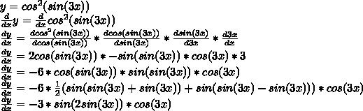 y= cos^{2} (sin(3x)) \\  \frac{d}{dx} y=\frac{d}{dx} cos^{2} (sin(3x)) \\  \frac{dy}{dx} = \frac{dcos^{2} (sin(3x))}{dcos (sin(3x))} * \frac{dcos (sin(3x))}{dsin(3x)}* \frac{dsin(3x)}{d3x}  * \frac{d3x}{dx}  \\  \frac{dy}{dx} =2cos(sin(3x))*-sin(sin(3x))*cos(3x)*3 \\  \frac{dy}{dx} =-6*cos(sin(3x))*sin(sin(3x))*cos(3x) \\  \frac{dy}{dx} =-6* \frac{1}{2} (sin(sin(3x)+sin(3x))+sin(sin(3x)-sin(3x)))*cos(3x) \\  \frac{dy}{dx} =-3*sin(2sin(3x))*cos(3x)