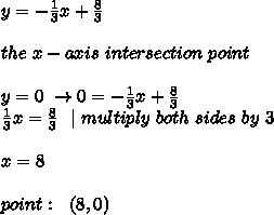 y=-\frac{1}{3}x+\frac{8}{3}\\ \ the \ x-axis \ intersection \ point \ \y=0 \ \to 0=-\frac{1}{3}x+\frac{8}{3}\ \frac{1}{3}x=\frac{8}{3} \ \ | \ multiply\ both\ sides\ by\ 3 \\x=8 \\point: \ \ (8,0)