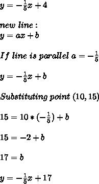 y=-\frac{1}{5}x+4\\\\new\ line: \\y=ax+b\\\\If\ line\ is\ parallel\ a=-\frac{1}{5}\\\\y=-\frac{1}{5}x+b\\\\Substituting\ point\ (10,15)\\\\15=10*(-\frac{1}{5})+b\\\\15=-2+b\\\\17=b\\\\y=-\frac{1}{5}x+17