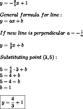 y=-\frac{3}{4}x+1\\\\General\ formula\ for\ line:\\y=ax+b\\\\If\ new\ line\ is\ perpendicular\ a=-\frac{1}{a}\\\\y=\frac{4}{3}x+b\\\\Substituting\ point\ (3,5):\\\\5=\frac{4}{3}\cdot3+b\\5=4+b\\5-4=b\\b=1\\\\\boxed{y=\frac{4}{3}+1}