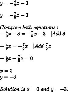 y=-\frac{4}{9}x-3\\y=-\frac{7}{5}x-3\\Compare\ both\ equations:\-\frac{4}{9}x-3=-\frac{7}{5}x-3\ \ \ |Add\ 3\\-\frac{4}{9}x=-\frac{7}{5}x\ \ \ |Add\ \frac{7}{5}x\\-\frac{4}{9}x+\frac{7}{5}x=0\\x=0\y=-3\\ Solution\ is\ x=0\ and\ y=-3.