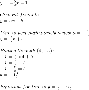 y=-\frac{5}{2}x-1\\\\General\ formula:\\y=ax+b\\\\Line\ is\ perpendicular when\ new\ a=-\frac{1}{a}\\y=\frac{2}{5}x+b\\\\Passes\ through\ (4,-5):\\-5=\frac{2}{5}*4}+b\\-5=\frac{8}{5}+b\\-5-\frac{8}{5}=b\\b=-6\frac{3}{5}\\\\Equation\ for\ line\ is\ y=\frac{2}{5}-6\frac{3}{5}