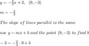 y=- \frac{2}{3}x+2 , \ \ (9,-3) \\ \\ m= -\frac{2}{3} \\ \\ The \ slope \ of \ lines \ parallel \ is \ the \ same \\ \\ use \ y = mx + b \ and \ the \ point \ (9,-3) \ to \ find \ b \\ \\ -3=-\frac{2}{3}\cdot 9+b