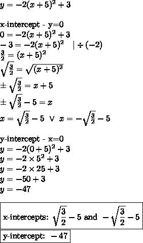 y=-2(x+5)^2+3 \\ \\\hbox{x-intercept - y=0} \\0=-2(x+5)^2+3 \\-3=-2(x+5)^2 \ \ \ |\div (-2) \\\frac{3}{2}=(x+5)^2 \\\sqrt{\frac{3}{2}}=\sqrt{(x+5)^2} \\\pm \sqrt{\frac{3}{2}}=x+5 \\\pm \sqrt{\frac{3}{2}}-5=x \\x=\sqrt{\frac{3}{2}}-5 \ \lor \ x=-\sqrt{\frac{3}{2}}-5 \\ \\\hbox{y-intercept - x=0} \\y=-2(0+5)^2+3 \\y=-2 \times 5^2 +3 \\y=-2 \times 25+3 \\y=-50+3 \\y=-47 \\ \\ \boxed{\hbox{x-intercepts: } \sqrt{\frac{3}{2}}-5 \hbox{ and } -\sqrt{\frac{3}{2}}-5} \\ \boxed{\hbox{y-intercept: } -47}