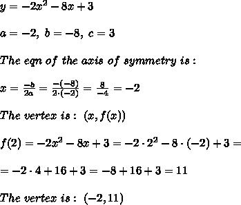 y=-2x^2 - 8x +3\\ \\a=-2 , \ b= -8, \ c=3 \\ \\The \ eqn \  of  \ the  \ axis \  of \ symmetry \  is : \\ \\ x =\frac{ -b}{2a}  =\frac{-(-8)}{2\cdot (-2)}=\frac{8}{-4}=-2 \\ \\ The \  vertex \  is  : \  (x,f(x)) \\ \\ f(2)=-2x^2 - 8x +3 =-2\cdot 2^2 - 8\cdot (-2) +3 =\\ \\=-2\cdot 4+16+3=-8+16+3= 11\\ \\ The \  vertex \  is : \ (-2,11)