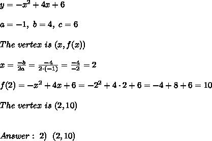 y=-x^2+4x+6 \\ \\a =-1, \ b = 4 , \ c=6 \\ \\ The \  vertex \  is  \ (x,f(x)) \\ \\x=\frac{-b}{2a} =\frac{-4}{2\cdot (-1)}=\frac{-4}{-2}=2\\ \\ f(2)=-x^2+4x+6 =-2^2+4 \cdot 2+6 =-4+8+6=10 \\ \\  The \  vertex \  is  \ (2,10) \\ \\ \\ Answer: \ 2) \ \ (2,10)