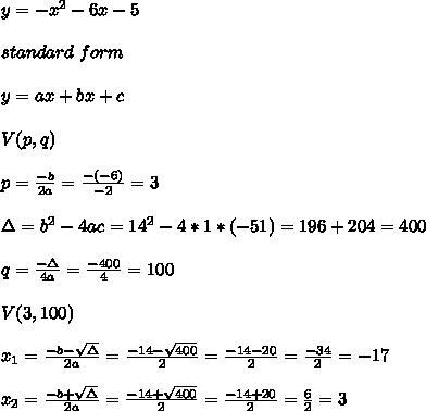 y=-x ^2  - 6x -5 \\ \\ standard \  form \\ \\y=ax+bx+c \\ \\V(p,q)\\ \\ p=\frac{-b}{2a}=\frac{-(-6)}{-2}=3\\ \\\Delta = b^{2}-4ac =14^{2}-4*1*(-51)=196+204=400 \\ \\q=\frac{-\Delta }{4a} =\frac{-400}{4}=100\\ \\V( 3,100)\\ \\x_{1}=\frac{-b-\sqrt{\Delta }}{2a} =\frac{-14- \sqrt{400}}{2}=\frac{-14-20}{2}= \frac{-34}{2}=-17\\ \\x_{2}=\frac{-b+\sqrt{\Delta }}{2a} =\frac{-14+ \sqrt{400}}{2}=\frac{-14+20}{2}= \frac{6}{2}=3