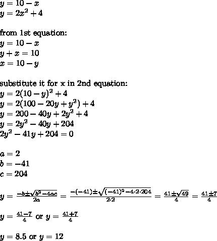 y=10-x \\ y=2x^2+4 \\ \\ \hbox{from 1st equation:} \\ y=10-x \\ y+x=10 \\ x=10-y \\ \\ \hbox{substitute it for x in 2nd equation:} \\ y=2(10-y)^2+4 \\ y=2(100-20y+y^2)+4 \\ y=200-40y+2y^2+4 \\ y=2y^2-40y+204 \\ 2y^2-41y+204=0 \\ \\ a=2 \\ b=-41 \\ c=204 \\ \\ y=\frac{-b \pm \sqrt{b^2-4ac}}{2a}=\frac{-(-41) \pm \sqrt{(-41)^2-4 \cdot 2 \cdot 204}}{2 \cdot 2}=\frac{41 \pm \sqrt{49}}{4} = \frac{41 \pm 7}{4} \\ \\ y=\frac{41 -7}{4} \ \hbox{or} \ y=\frac{41+7}{4} \\ \\ y=8.5 \ \hbox{or} \ y=12