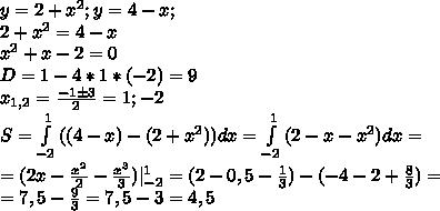 y=2+x^2; y=4-x;\\ 2+x^2=4-x\\ x^2+x-2=0\\ D=1-4*1*(-2)=9\\ x_{1,2}=\frac{-1\pm 3}{2}=1;-2\\ S=\int\limits^{1}_{-2}{((4-x)-(2+x^2))}dx=\int\limits^{1}_{-2}{(2-x-x^2)}dx=\\=(2x-\frac{x^2}{2}-\frac{x^3}{3}) \limits^1_{-2}=(2-0,5-\frac{1}{3})-(-4-2+\frac{8}{3})=\\=7,5-\frac{9}{3}=7,5-3=4,5