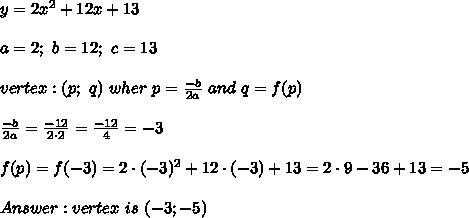 y=2x^2+12x+13\\\\a=2;\ b=12;\ c=13\\\\vertex:(p;\ q)\ wher\ p=\frac{-b}{2a}\ and\ q=f(p)\\\\\frac{-b}{2a}=\frac{-12}{2\cdot2}=\frac{-12}{4}=-3\\\\f(p)=f(-3)=2\cdot(-3)^2+12\cdot(-3)+13=2\cdot9-36+13=-5\\\\Answer:vertex\ is\ (-3;-5)