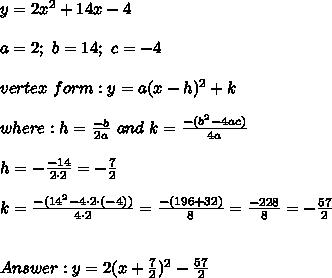 y=2x^2+14x-4\\\\a=2;\ b=14;\ c=-4\\\\vertex\ form:y=a(x-h)^2+k\\\\where:h=\frac{-b}{2a}\ and\ k=\frac{-(b^2-4ac)}{4a}\\\\h=-\frac{-14}{2\cdot2}=-\frac{7}{2}\\\\k=\frac{-(14^2-4\cdot2\cdot(-4))}{4\cdot2}=\frac{-(196+32)}{8}=\frac{-228}{8}=-\frac{57}{2}\\\\\\Answer:y=2(x+\frac{7}{2})^2-\frac{57}{2}