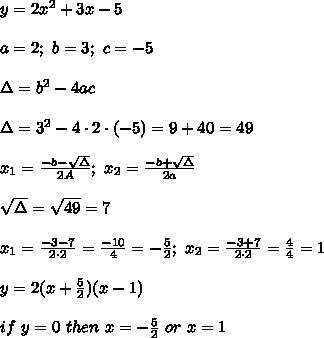 y=2x^2+3x-5\\\\a=2;\ b=3;\ c=-5\\\\\Delta=b^2-4ac\\\\\Delta=3^2-4\cdot2\cdot(-5)=9+40=49\\\\x_1=\frac{-b-\sqrt\Delta}{2A};\ x_2=\frac{-b+\sqrt\Delta}{2a}\\\\\sqrt\Delta=\sqrt{49}=7\\\\x_1=\frac{-3-7}{2\cdot2}=\frac{-10}{4}=-\frac{5}{2};\ x_2=\frac{-3+7}{2\cdot2}=\frac{4}{4}=1\\\\y=2(x+\frac{5}{2})(x-1)\\\\if\ y=0\ then\ x=-\frac{5}{2}\ or\ x=1