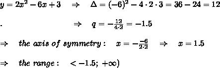 y=2x^2-6x+3\ \ \ \Rightarrow\ \ \ \Delta=(-6)^2-4\cdot2\cdot3=36-24=12\\\\. \ \ \ \ \ \ \ \ \ \ \  \ \ \ \ \ \ \ \ \ \ \ \ \ \ \Rightarrow\ \ \ q=- \frac{12}{4\cdot2}=-1.5 \\\\ \Rightarrow\ \ \ the\ axis\ of\ symmetry:\ \ \ x=- \frac{-6}{2\cdot 2}\ \ \ \Rightarrow\ \ \ x=1.5\\\\ \Rightarrow\ \ \ the\ range:\ \ \ \ <-1.5;\ +\infty)