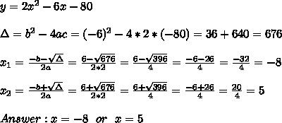 y=2x^2-6x-80 \\ \\ \Delta = b^{2}-4ac = (-6)^{2}-4*2*(-80)=36 +640 = 676 \\ \\x_{1}=\frac{-b-\sqrt{\Delta }}{2a} =\frac{6- \sqrt{676}}{2*2}=\frac{6-\sqrt{396}}{4}=\frac{-6-26}{4}= \frac{-32}{4}=-8 \\ \\x_{2}=\frac{-b+\sqrt{\Delta }}{2a} =\frac{6+ \sqrt{676}}{2*2}=\frac{6+\sqrt{396}}{4}=\frac{-6+26}{4}= \frac{20}{4}=5\\ \\ Answer : x=-8 \ \ or \ \ x=5