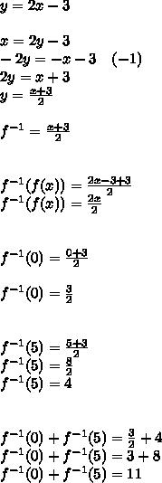 y=2x-3\\ \\ x=2y-3\\ -2y=-x-3\quad (-1)\\ 2y=x+3\\ y=\frac { x+3 }{ 2 } \\ \\ f^{ -1 }=\frac { x+3 }{ 2 } \\ \\ \\ f^{ -1 }(f(x))=\frac { 2x-3+3 }{ 2 } \\ f^{ -1 }(f(x))=\frac { 2x }{ 2 } \\ \\ \\ f^{ -1 }(0)=\frac { 0+3 }{ 2 } \\ \\ f^{ -1 }(0)=\frac { 3 }{ 2 } \\ \\ \\ f^{ -1 }(5)=\frac { 5+3 }{ 2 } \\ f^{ -1 }(5)=\frac { 8 }{ 2 } \\ f^{ -1 }(5)=4\\ \\ \\ f^{ -1 }(0)+f^{ -1 }(5)=\frac { 3 }{ 2 } +4\\ f^{ -1 }(0)+f^{ -1 }(5)=3+8\\ f^{ -1 }(0)+f^{ -1 }(5)=11